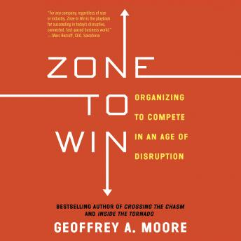 Download Zone to Win: Organizing to Compete in an Age of Disruption by Geoffrey A. Moore