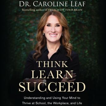 Download Think, Learn, Succeed: Understanding and Using Your Mind to Thrive at School, the Workplace, and Life by Dr. Caroline Leaf