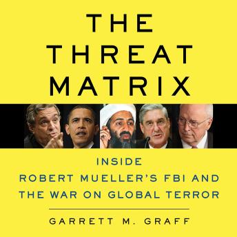 Download The Threat Matrix: Inside Robert Mueller's FBI and the War on Global Terror by Garrett M. Graff