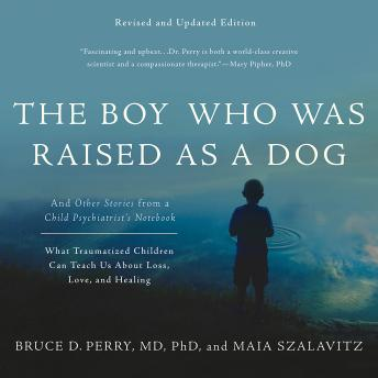 Download Boy Who Was Raised as a Dog: And Other Stories from a Child Psychiatrist's Notebook--What Traumatized Children Can Teach Us About Loss, Love, and Healing by Maia Szalavitz, Bruce D. Perry