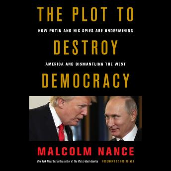 Download Plot to Destroy Democracy: How Putin and His Spies Are Undermining America and Dismantling the West by Malcolm Nance