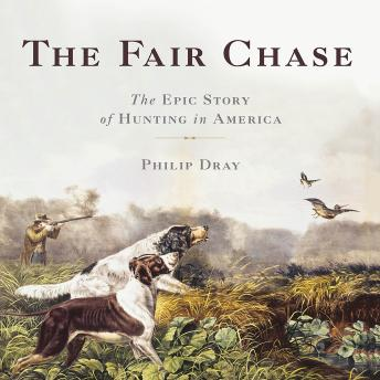Download Fair Chase: The Epic Story of Hunting in America by Philip Dray