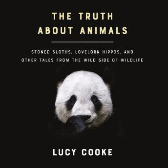 Download Truth About Animals: Stoned Sloths, Lovelorn Hippos, and Other Tales from the Wild Side of Wildlife by Lucy Cooke