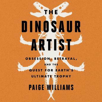 Download Dinosaur Artist: Obsession, Betrayal, and the Quest for Earth's Ultimate Trophy by Paige Williams
