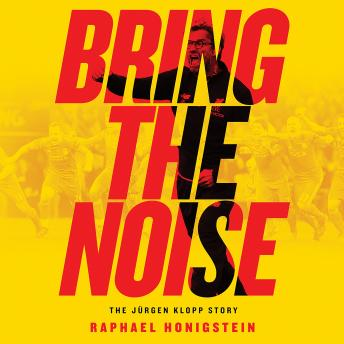 Download Bring the Noise: The Jurgen Klopp Story by Raphael Honigstein