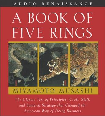 Book of Five Rings: The Classic Text of Principles, Craft, Skill and Samurai Strategy That Changed the American Way of Doing by  Miyamoto Musashi