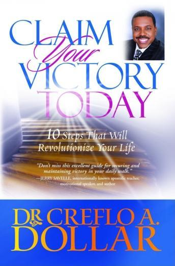 Download Claim Your Victory Today: 10 Steps That Will Revolutionize Your Life by Dr. Creeflo A. Dollar