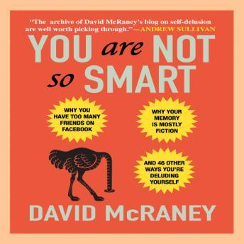 Download You Are Not So Smart: Why You Have Too Many Friends on Facebook, Why Your Memory Is Mostly Fiction, and 46 Other Ways You're Deluding Yourself by David McRaney