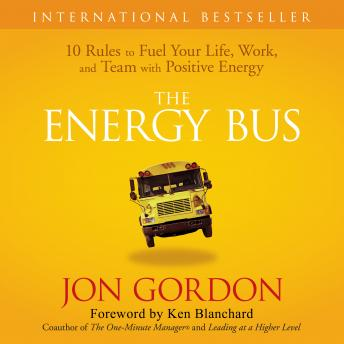 Download Energy Bus: 10 Rules to Fuel Your Life, Work, and Team with Positive Energy by Jon Gordon