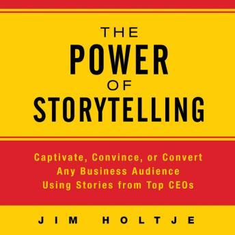 Power of Storytelling: Captivate, Convince, or Convert Any Business Audience Using Stories from Top CEOs