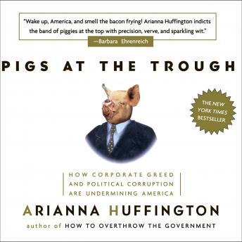Pigs at the Trough: How Corporate Greed and Political Corruption are Undermining America by  Arianna Huffington