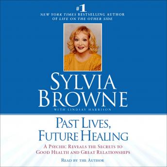 Past Lives, Future Healing: A Psychic Reveals the Secrets to Good Health and Great Relationships by  Sylvia Browne, Lindsay Harrison