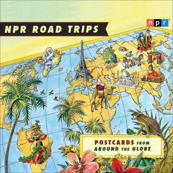 Download NPR Road Trips: Postcards from Around the Globe: Stories That Take You Away . . . by Noah Adams