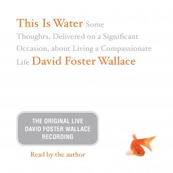 Download This Is Water: The Original David Foster Wallace Recording: Some Thoughts, Delivered on a Significant Occasion, about Living a Compassionate Life by David Foster Wallace