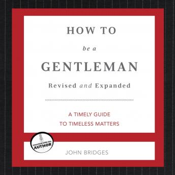 How to Be a Gentleman: A Contemporary Guide to Common Courtesy, John Bridges