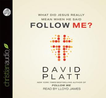 What Did Jesus Really Mean When He Said Follow Me? by  David Platt