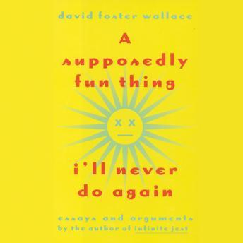 Download Supposedly Fun Thing I'll Never Do Again: Essays and Arguments by David Foster Wallace