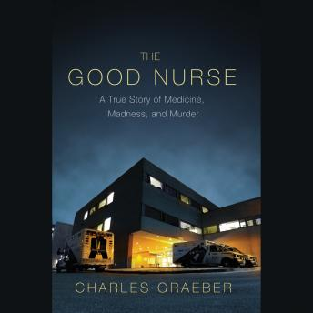 Download Good Nurse: A True Story of Medicine, Madness, and Murder by Charles Graeber