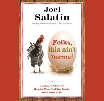 Download Folks, This Ain't Normal: A Farmer's Advice for Happier Hens, Healthier People, and a Better World by Joel Salatin