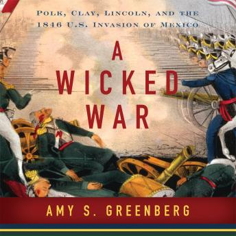Download Wicked War: Polk, Clay, Lincoln and the 1846 U.S. Invasion of Mexico by Amy S. Greenberg