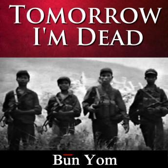 Tomorrow I'm Dead: How a 17-Year-Old Killing Field Survivor Became the Cambodian Freedom Army's Greatest Soldier