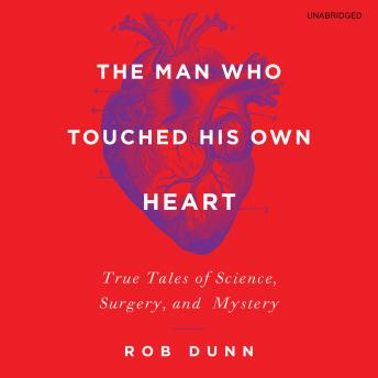 Download Man Who Touched His Own Heart: True Tales of Science, Surgery, and Mystery by Robert Dunn