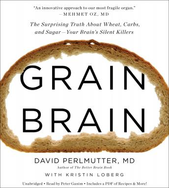 Download Grain Brain: The Surprising Truth about Wheat, Carbs, and Sugar--Your Brain's Silent Killers by David Perlmutter, Kristin Loberg