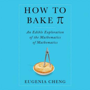 Download How to Bake Pi: An Edible Exploration of the Mathematics of Mathematics by Eugenia Cheng