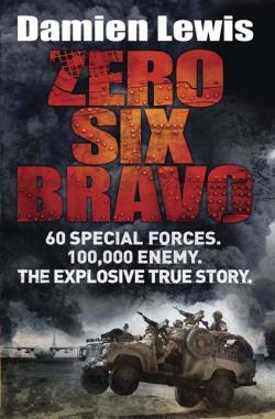 Download Zero Six Bravo: The Explosive True Story of How 60 Special Forces Survived Against an Iraqi Army of 100,000 by Damien Lewis