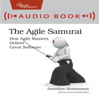 Agile Samurai: How Agile Masters Deliver Great Software