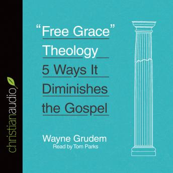 'Free Grace' Theology: 5 Ways It Diminishes the Gospel, Audio book by Wayne Grudem