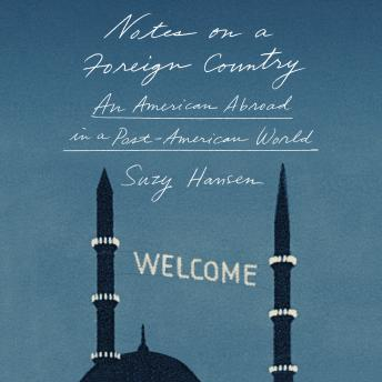 Download Notes on a Foreign Country: An American Abroad in a Post-American World by Suzy Hansen