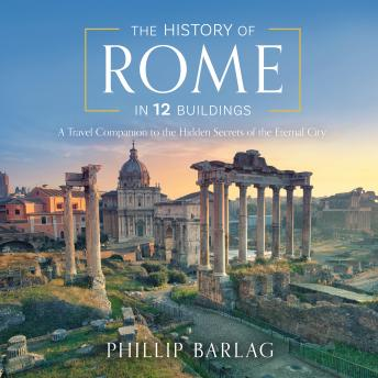 Download History of Rome in 12 Buildings: A Travel Companion to the Hidden Secrets of The Eternal City by Phillip Barlag