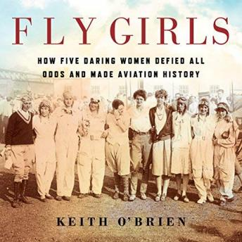 Download Fly Girls: How Five Daring Women Defied All Odds and Made Aviation History by Keith O'brien