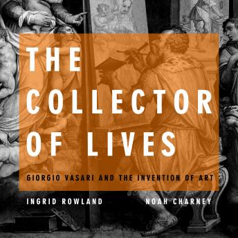 Download Collector of Lives: Giorgio Vasari and the Invention of Art by Noah Charney, Ingrid Rowland
