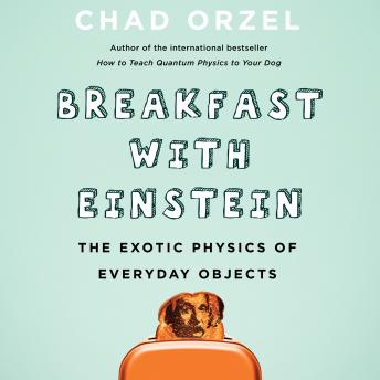 Download Breakfast with Einstein: The Exotic Physics of Everyday Objects by Chad Orzel