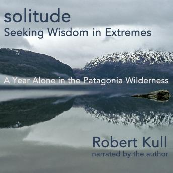 Download Solitude: Seeking Wisdom in Extremes: A Year Alone in the Patagonia Wilderness by Robert Krull