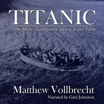 Free Titanic: The Most Complete Story Ever Told Audiobook read by Gary Johnston