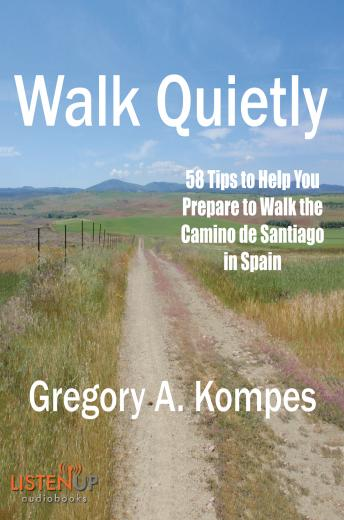 Download Walk Quietly: 58 Tips to Help You Prepare to Walk the Camino de Santiago in Spain by Gregory A. Kompes