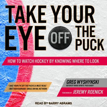 Take Your Eye Off the Puck: How to Watch Hockey By Knowing Where to Look, Audio book by Greg Wyshynski