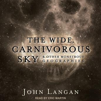 Download Wide, Carnivorous Sky and Other Monstrous Geographies by John Langan