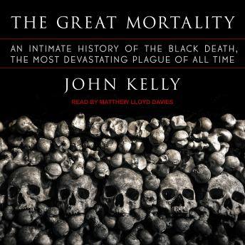 Download Great Mortality: An Intimate History of the Black Death, the Most Devastating Plague of All Time by John Kelly
