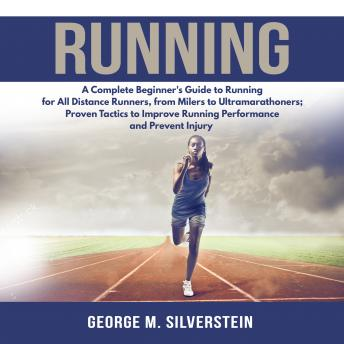 Download Running: A Complete Beginner's Guide to Running for All Distance Runners, from Milers to Ultramarathoners; Proven Tactics to Improve Running Performance and Prevent Injury by George M. Silverstein