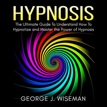 Download Hypnosis: The Ultimate Guide To Understand How To Hypnotize and Master the Power of Hypnosis by George J. Wiseman