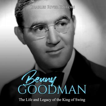 Benny Goodman: The Life and Legacy of the King of Swing