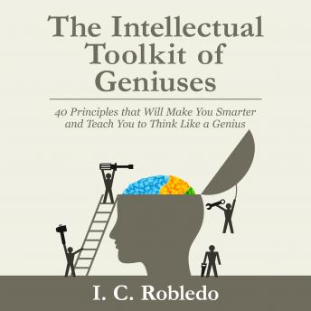 Download Intellectual Toolkit of Geniuses: 40 Principles that Will Make You Smarter and Teach You to Think Like a Genius by I. C. Robledo