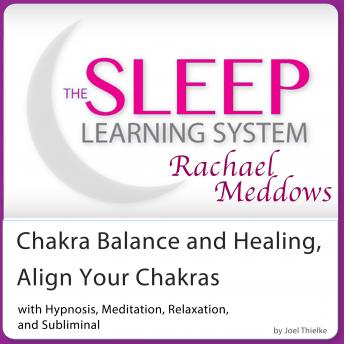 Download Chakra Balance and Healing, Align Your Chakras: Hypnosis, Meditation and Subliminal - The Sleep Learning System Featuring Rachael Meddows by Joel Thielke