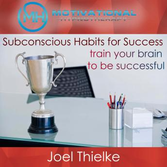 Download Subconscious Habits for Success, Train Your Brain to Be Successful with Self-Hypnosis and Meditation by Joel Thielke
