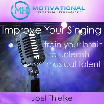 Improve Your Singing, Train Your Brain to Unleash Musical Talent with Self-Hypnosis, Meditation and Affirmations