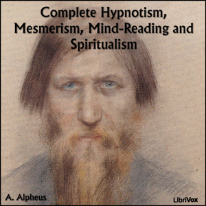 Download Complete Hypnotism, Mesmerism, Mind-Reading and Spiritualism by A. Alpheus